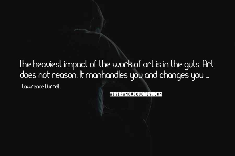 Lawrence Durrell quotes: The heaviest impact of the work of art is in the guts. Art does not reason. It manhandles you and changes you ...