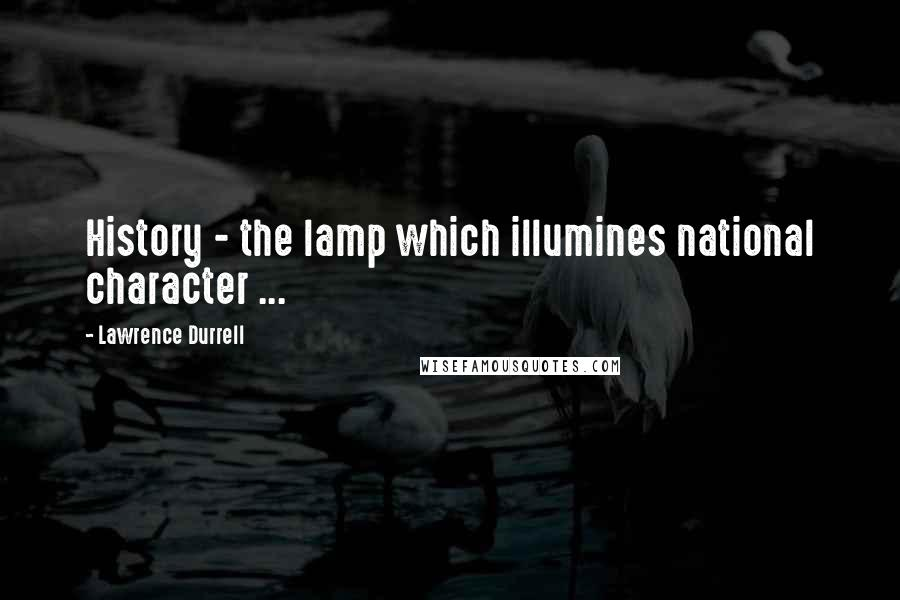 Lawrence Durrell quotes: History - the lamp which illumines national character ...