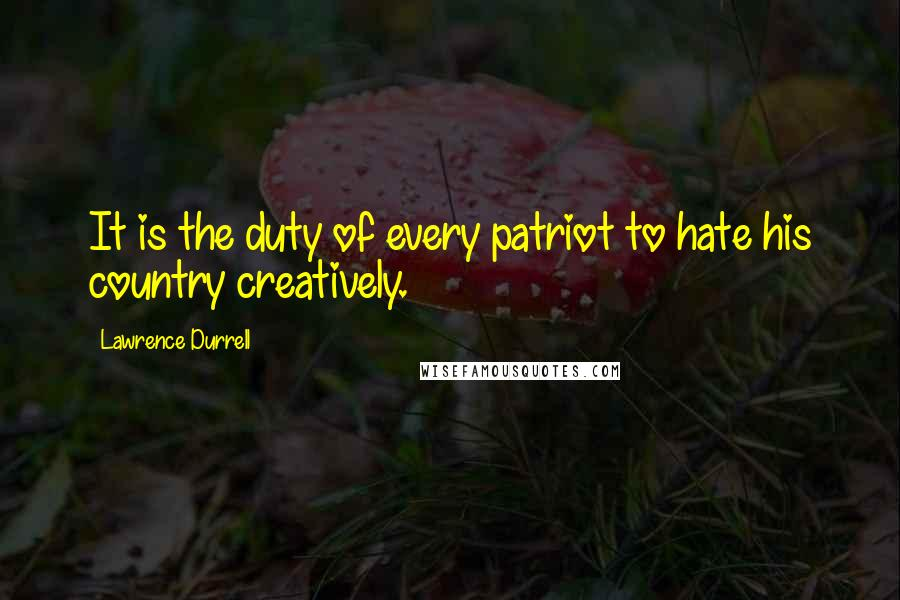 Lawrence Durrell quotes: It is the duty of every patriot to hate his country creatively.