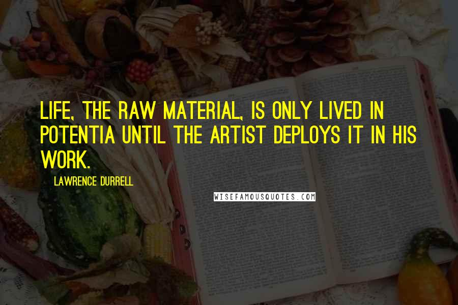 Lawrence Durrell quotes: Life, the raw material, is only lived in potentia until the artist deploys it in his work.