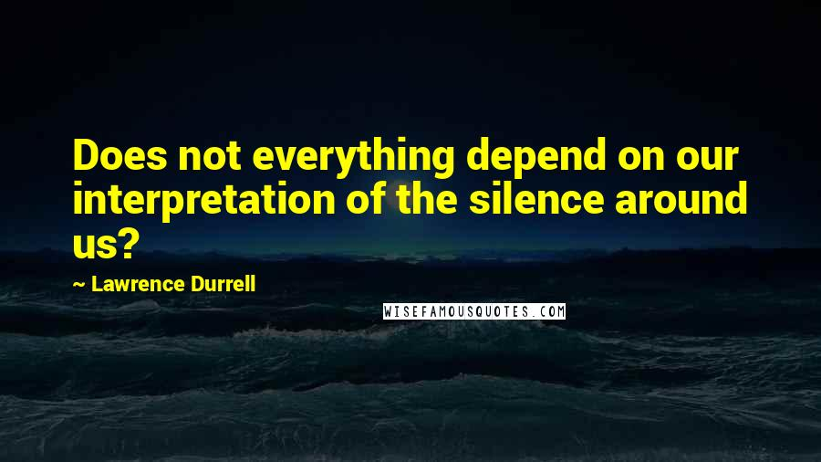 Lawrence Durrell quotes: Does not everything depend on our interpretation of the silence around us?
