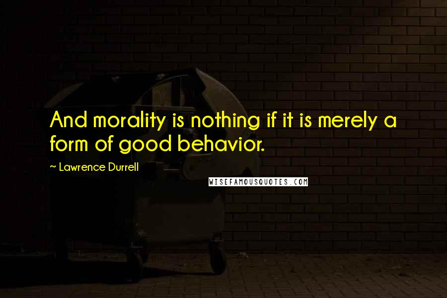 Lawrence Durrell quotes: And morality is nothing if it is merely a form of good behavior.