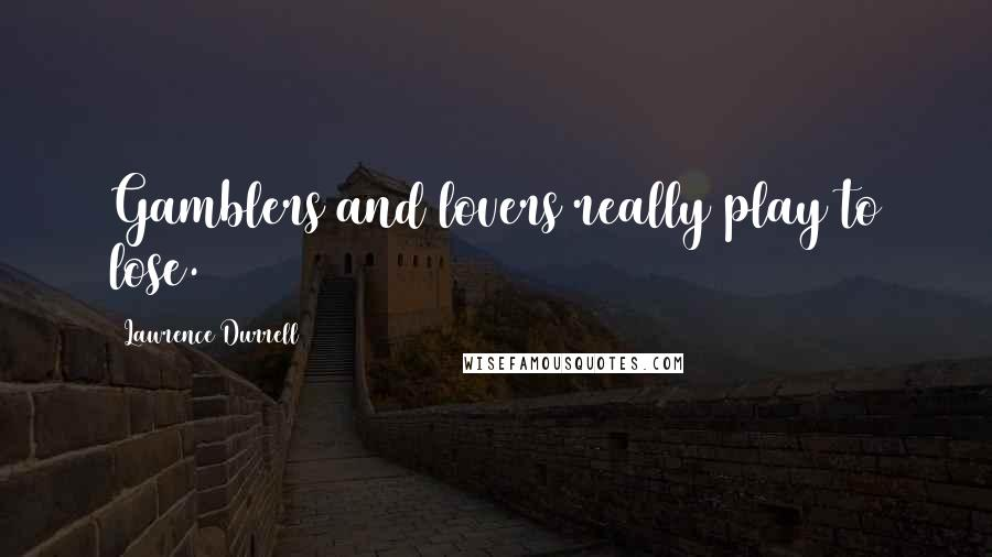 Lawrence Durrell quotes: Gamblers and lovers really play to lose.