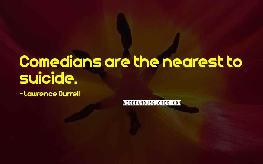 Lawrence Durrell quotes: Comedians are the nearest to suicide.