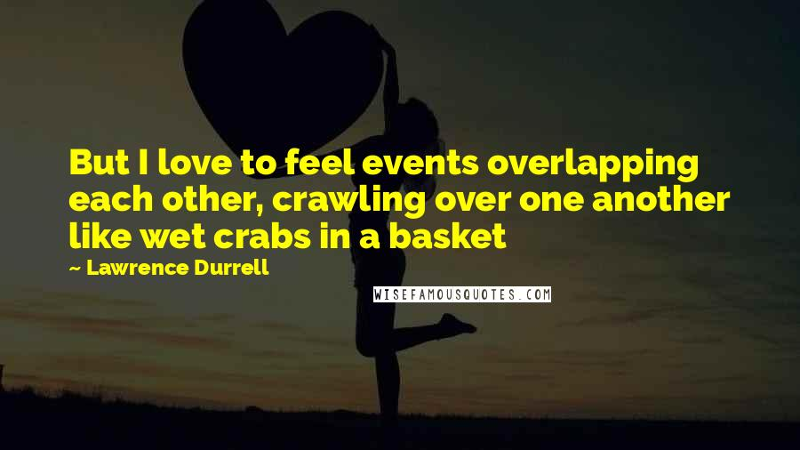 Lawrence Durrell quotes: But I love to feel events overlapping each other, crawling over one another like wet crabs in a basket