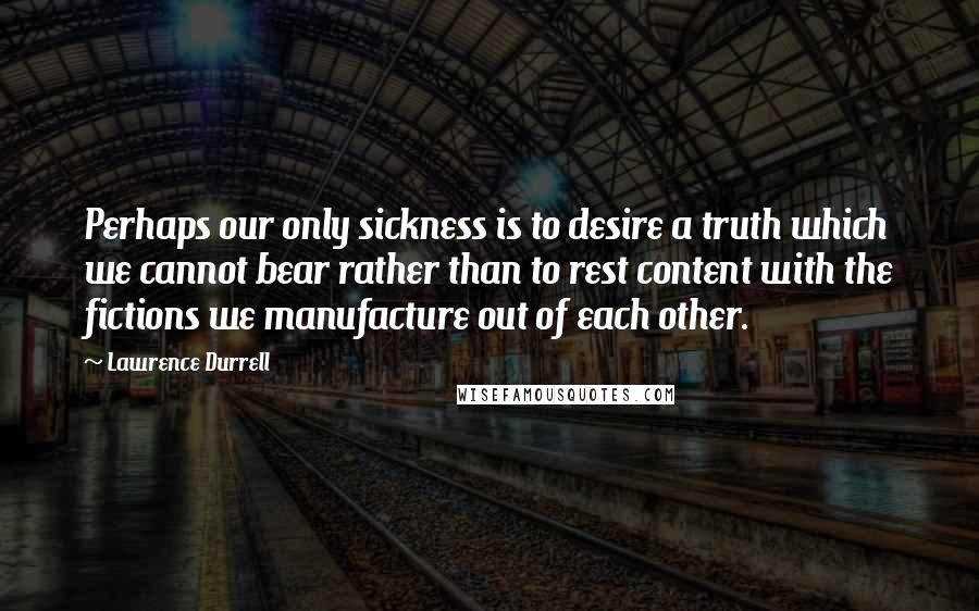Lawrence Durrell quotes: Perhaps our only sickness is to desire a truth which we cannot bear rather than to rest content with the fictions we manufacture out of each other.