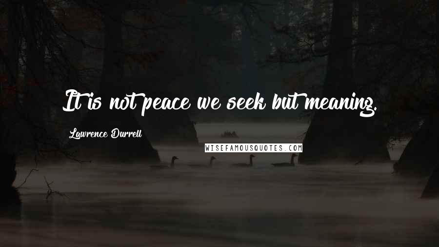 Lawrence Durrell quotes: It is not peace we seek but meaning.