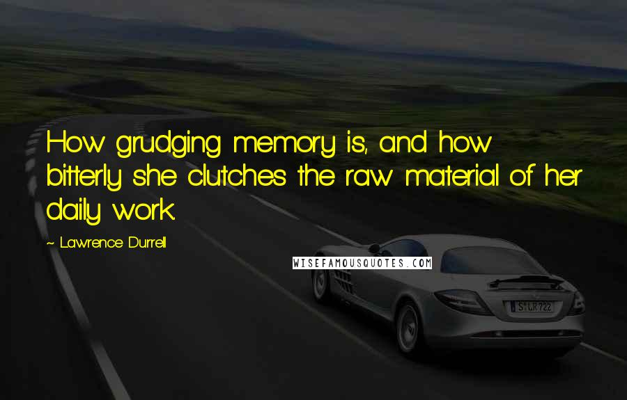 Lawrence Durrell quotes: How grudging memory is, and how bitterly she clutches the raw material of her daily work.