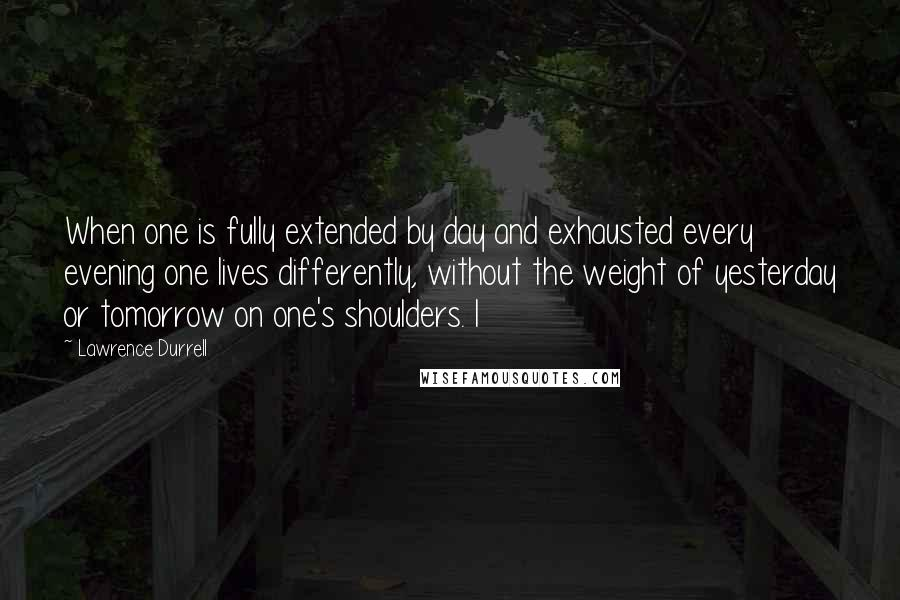 Lawrence Durrell quotes: When one is fully extended by day and exhausted every evening one lives differently, without the weight of yesterday or tomorrow on one's shoulders. I