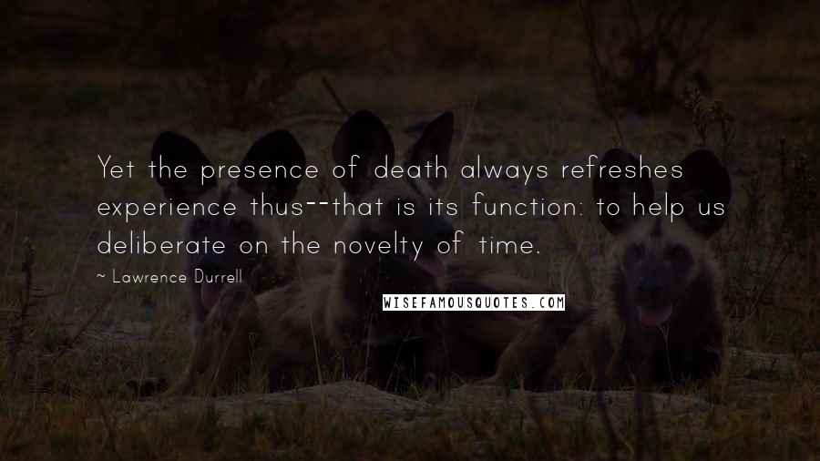 Lawrence Durrell quotes: Yet the presence of death always refreshes experience thus--that is its function: to help us deliberate on the novelty of time.