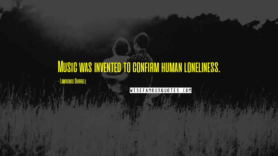 Lawrence Durrell quotes: Music was invented to confirm human loneliness.