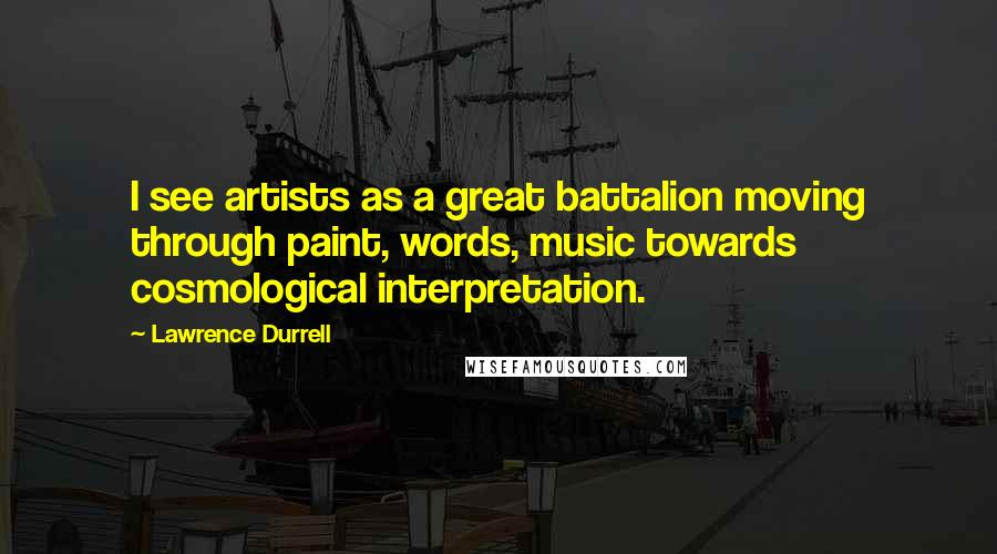 Lawrence Durrell quotes: I see artists as a great battalion moving through paint, words, music towards cosmological interpretation.