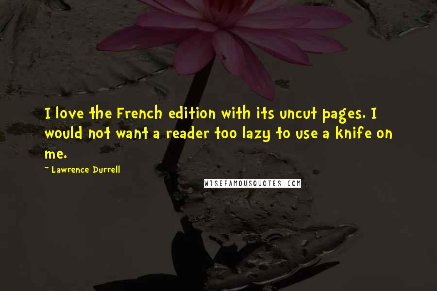 Lawrence Durrell quotes: I love the French edition with its uncut pages. I would not want a reader too lazy to use a knife on me.