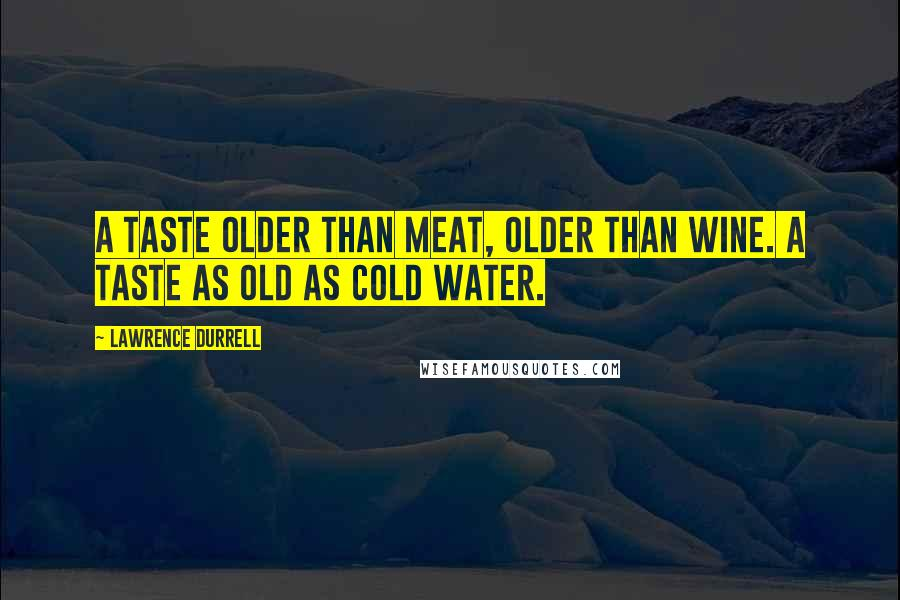 Lawrence Durrell quotes: A taste older than meat, older than wine. A taste as old as cold water.
