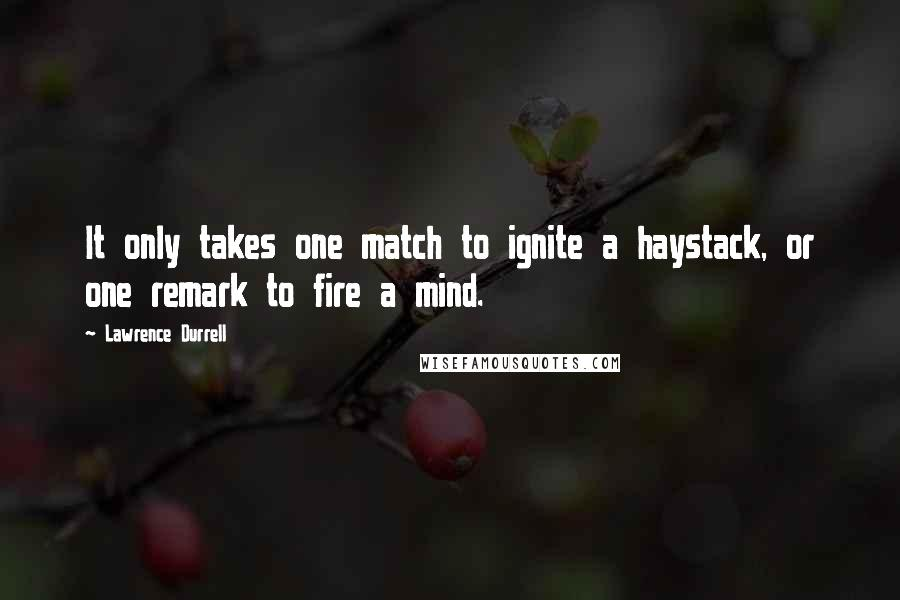Lawrence Durrell quotes: It only takes one match to ignite a haystack, or one remark to fire a mind.