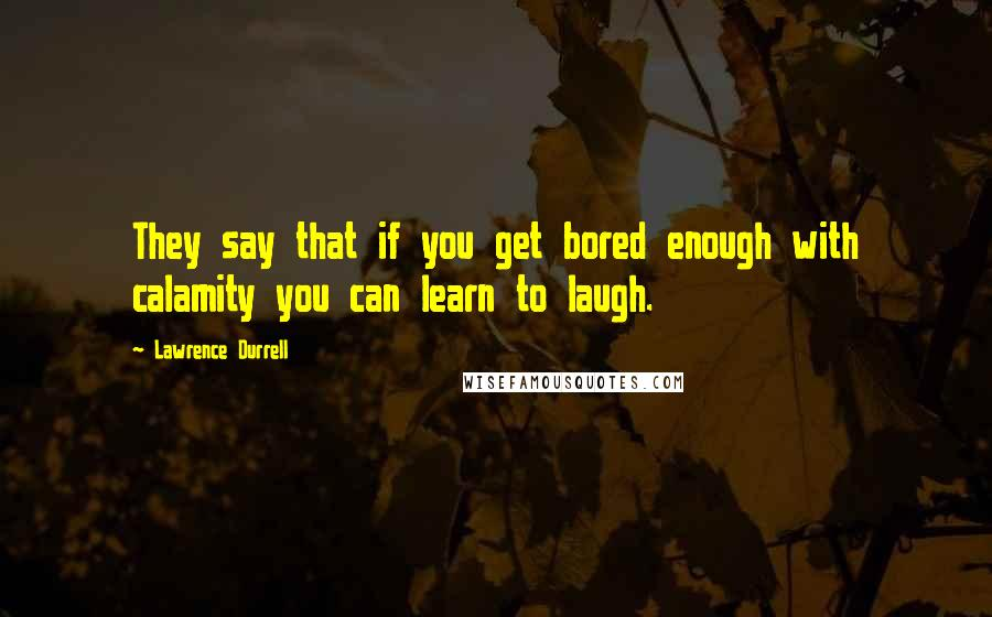Lawrence Durrell quotes: They say that if you get bored enough with calamity you can learn to laugh.