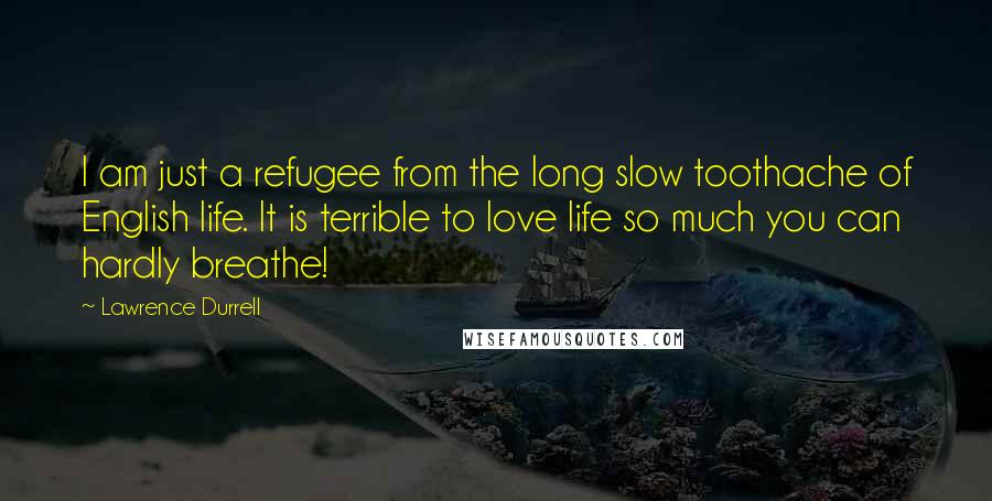 Lawrence Durrell quotes: I am just a refugee from the long slow toothache of English life. It is terrible to love life so much you can hardly breathe!