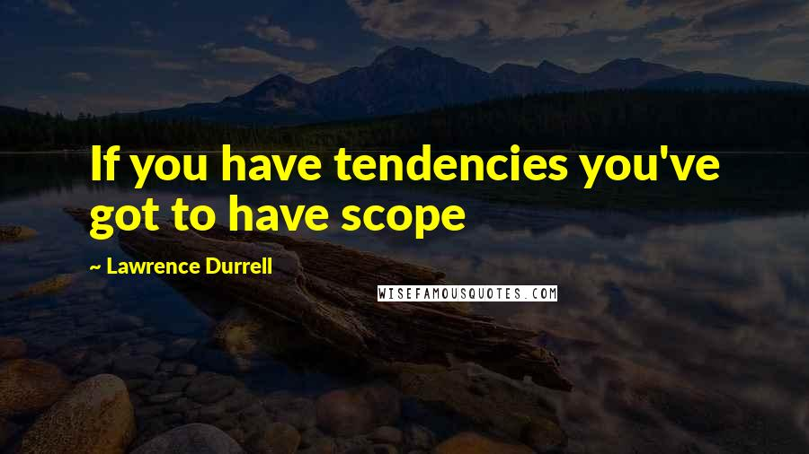 Lawrence Durrell quotes: If you have tendencies you've got to have scope