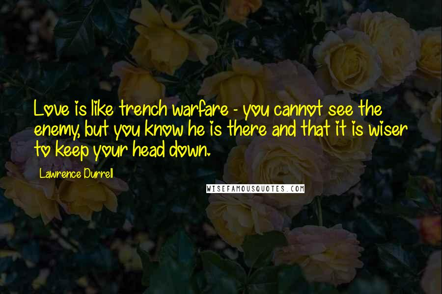 Lawrence Durrell quotes: Love is like trench warfare - you cannot see the enemy, but you know he is there and that it is wiser to keep your head down.