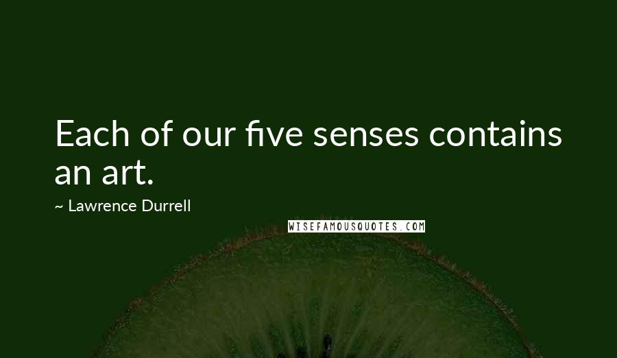 Lawrence Durrell quotes: Each of our five senses contains an art.