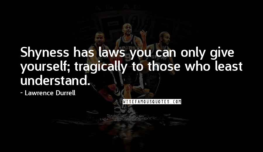 Lawrence Durrell quotes: Shyness has laws you can only give yourself; tragically to those who least understand.