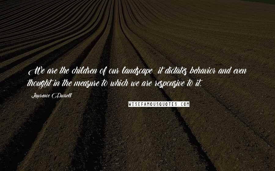 Lawrence Durrell quotes: We are the children of our landscape; it dictates behavior and even thought in the measure to which we are responsive to it.