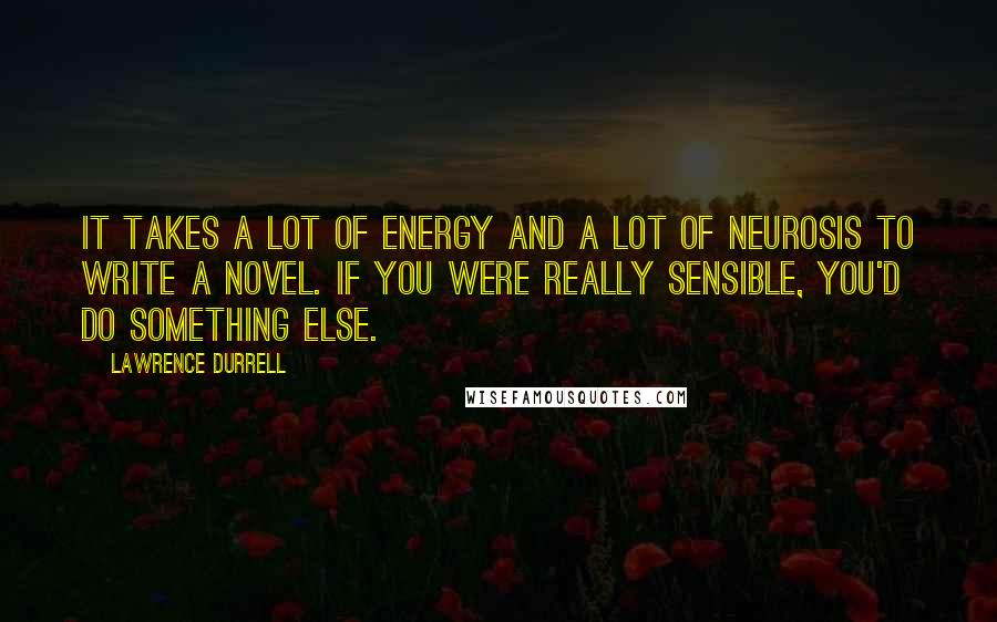 Lawrence Durrell quotes: It takes a lot of energy and a lot of neurosis to write a novel. If you were really sensible, you'd do something else.