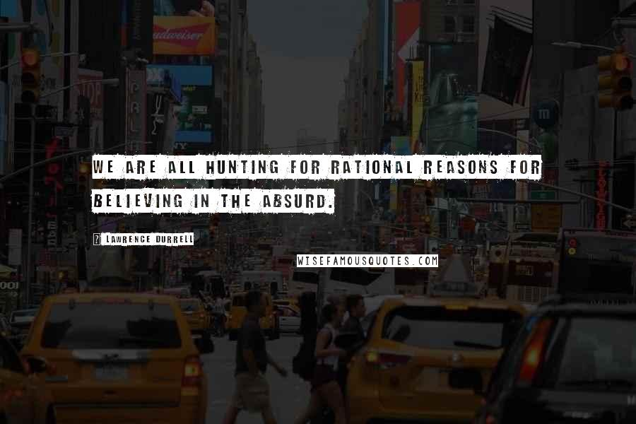 Lawrence Durrell quotes: We are all hunting for rational reasons for believing in the absurd.