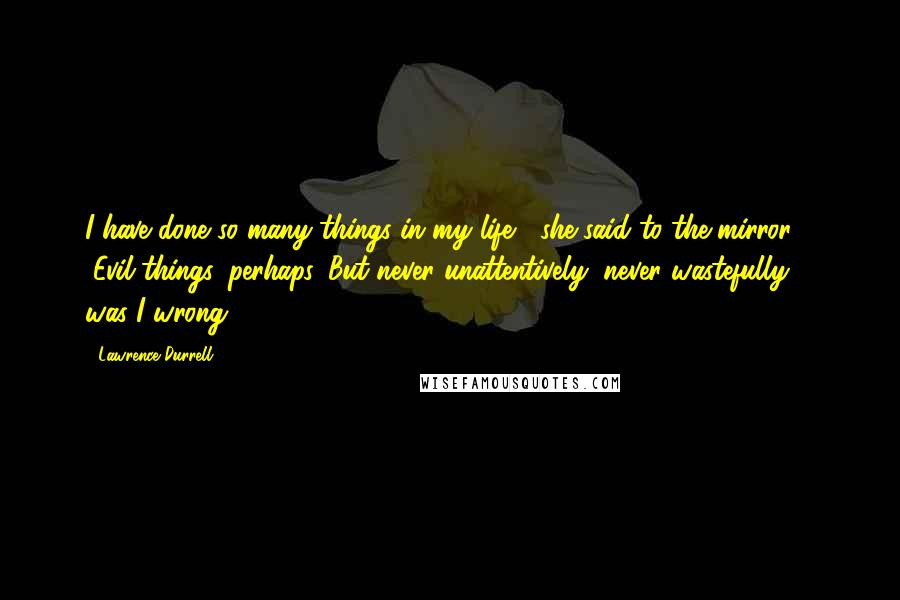 """Lawrence Durrell quotes: I have done so many things in my life,"""" she said to the mirror. """"Evil things, perhaps. But never unattentively, never wastefully ... was I wrong?"""