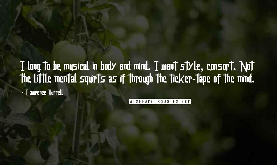 Lawrence Durrell quotes: I long to be musical in body and mind. I want style, consort. Not the little mental squirts as if through the ticker-tape of the mind.