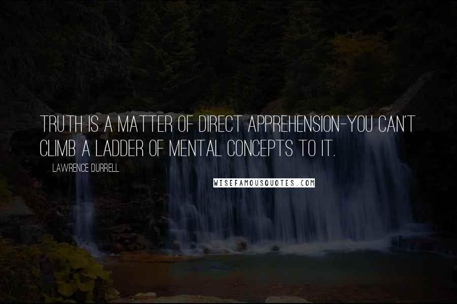 Lawrence Durrell quotes: Truth is a matter of direct apprehension-you can't climb a ladder of mental concepts to it.