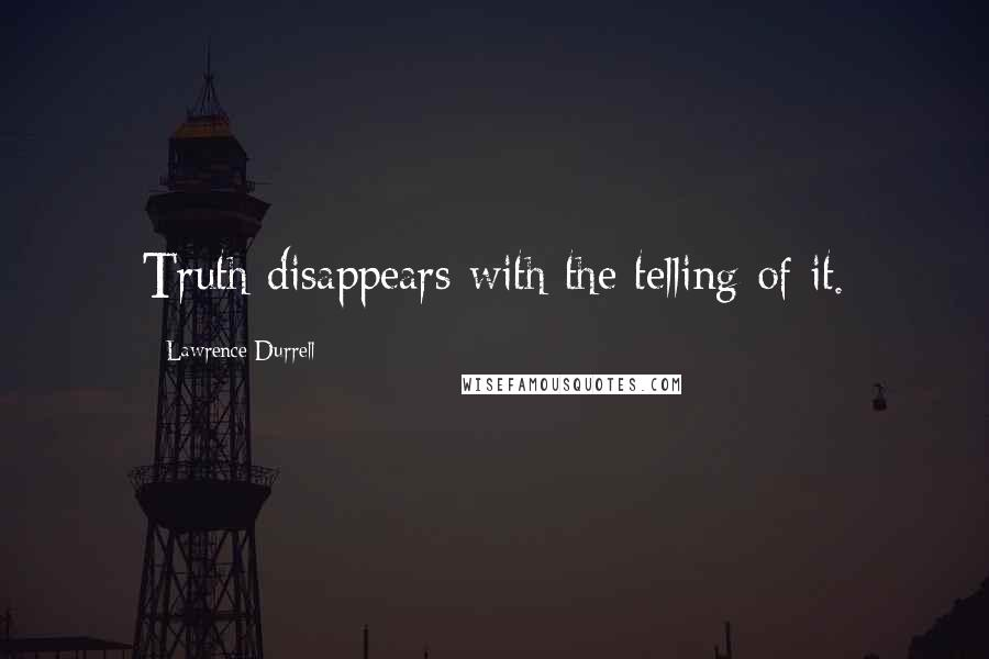 Lawrence Durrell quotes: Truth disappears with the telling of it.