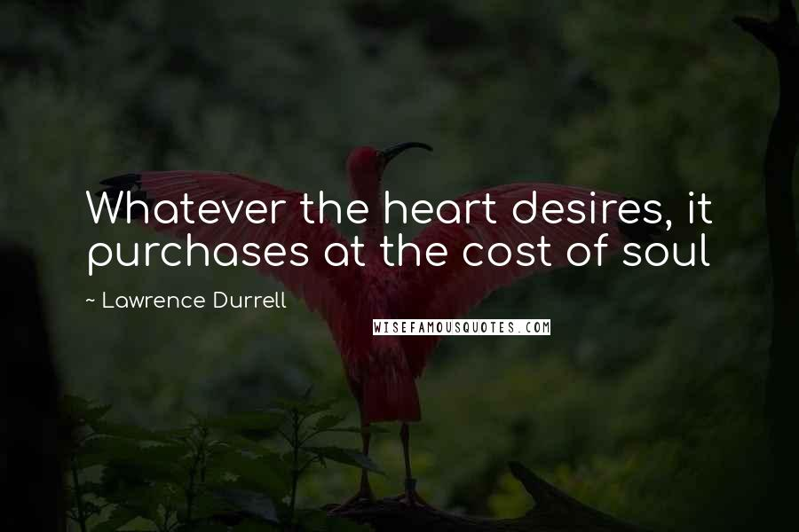 Lawrence Durrell quotes: Whatever the heart desires, it purchases at the cost of soul