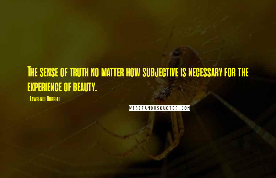 Lawrence Durrell quotes: The sense of truth no matter how subjective is necessary for the experience of beauty.