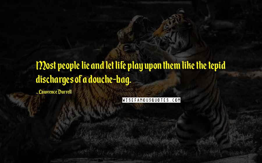 Lawrence Durrell quotes: Most people lie and let life play upon them like the tepid discharges of a douche-bag.