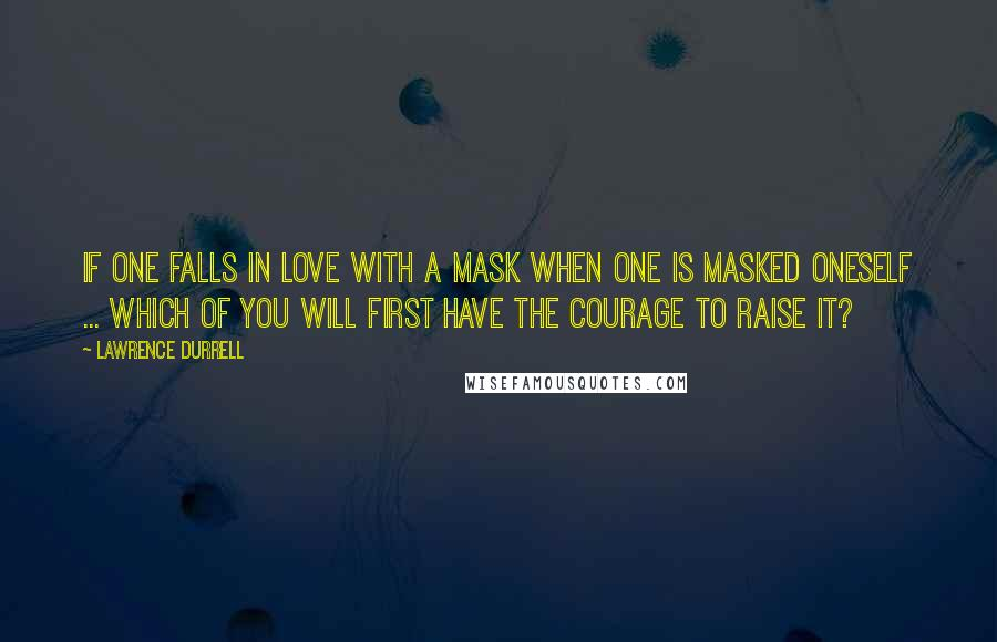 Lawrence Durrell quotes: If one falls in love with a mask when one is masked oneself ... which of you will first have the courage to raise it?