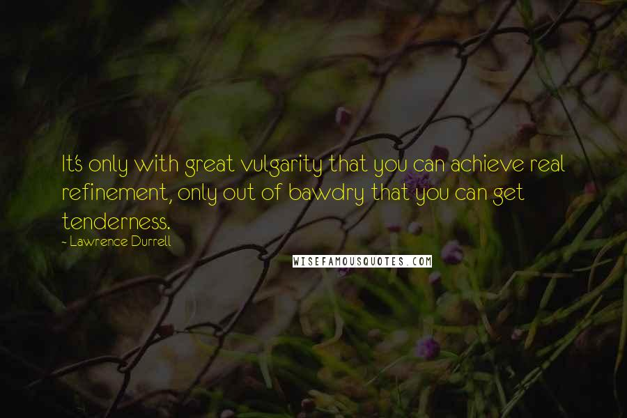 Lawrence Durrell quotes: It's only with great vulgarity that you can achieve real refinement, only out of bawdry that you can get tenderness.