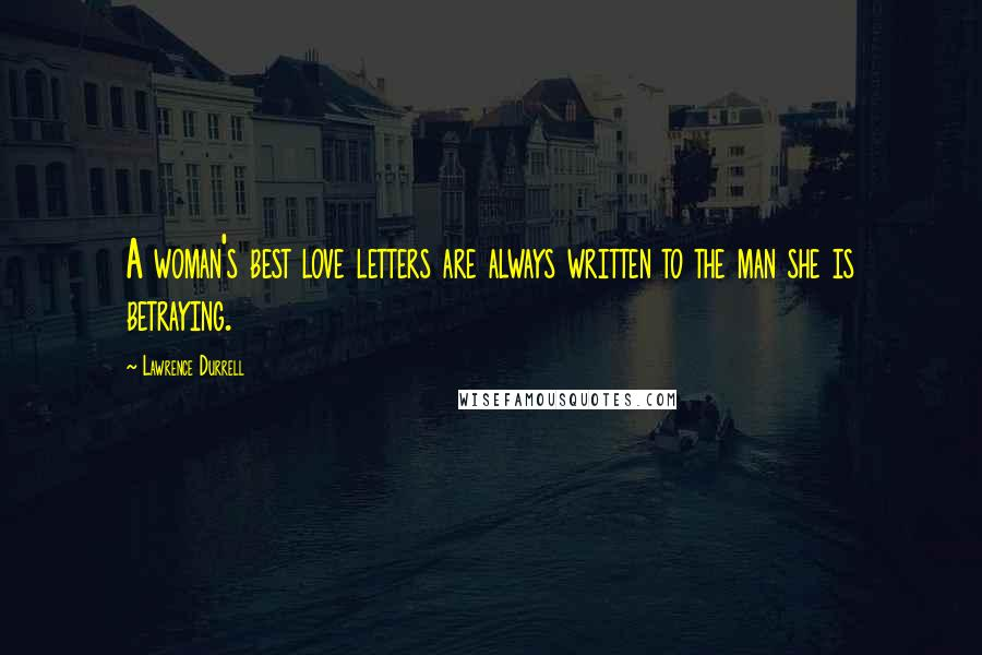 Lawrence Durrell quotes: A woman's best love letters are always written to the man she is betraying.