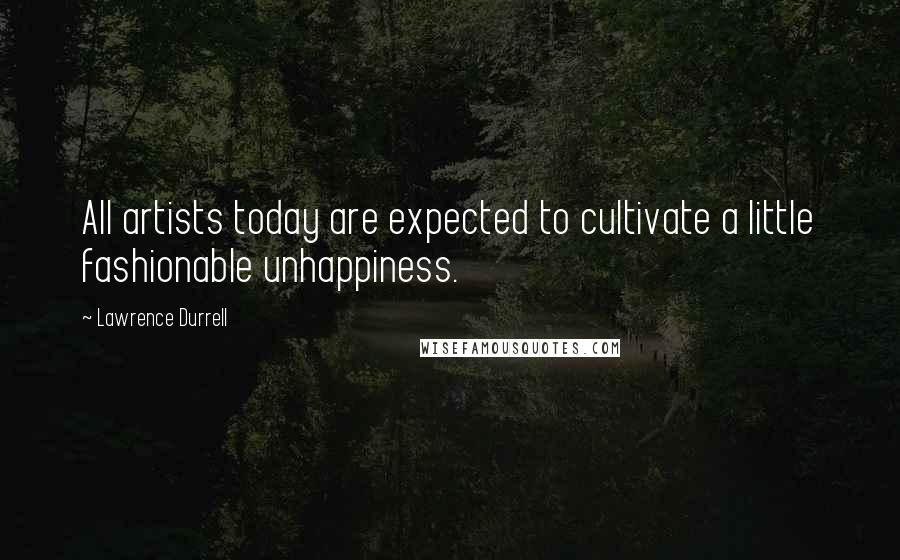 Lawrence Durrell quotes: All artists today are expected to cultivate a little fashionable unhappiness.