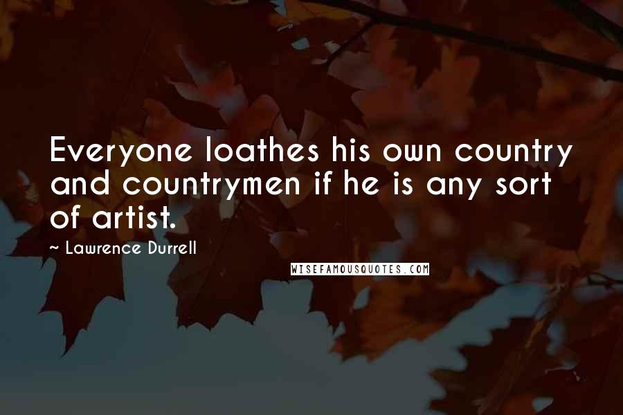 Lawrence Durrell quotes: Everyone loathes his own country and countrymen if he is any sort of artist.