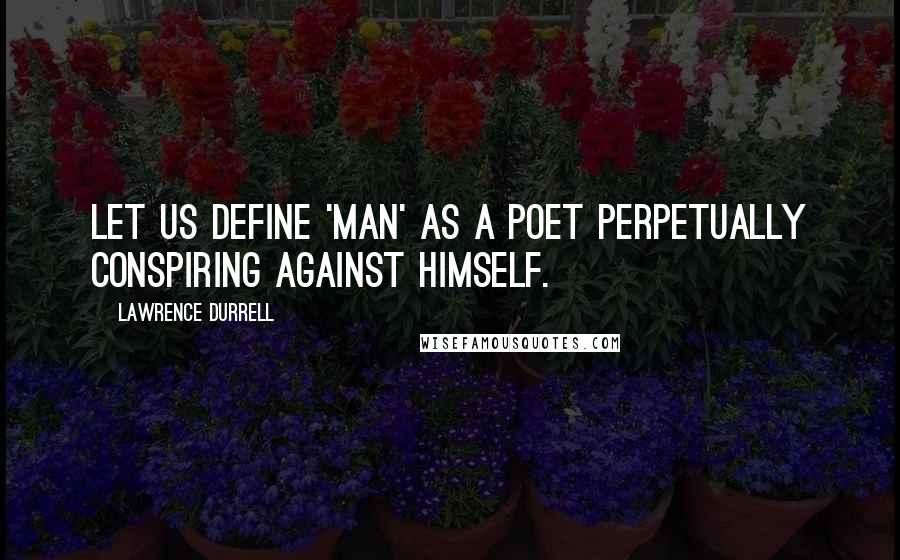 Lawrence Durrell quotes: Let us define 'man' as a poet perpetually conspiring against himself.