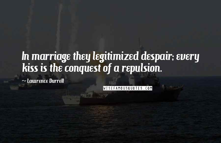 Lawrence Durrell quotes: In marriage they legitimized despair; every kiss is the conquest of a repulsion.