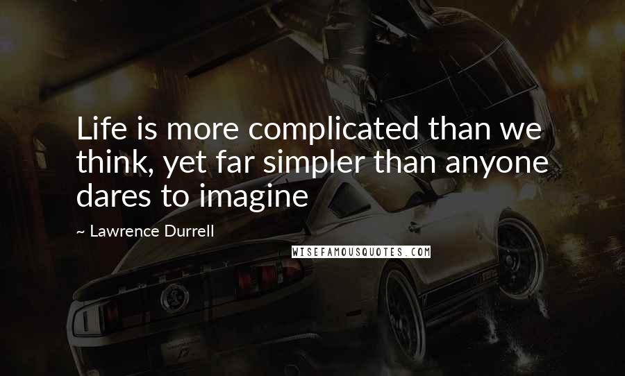 Lawrence Durrell quotes: Life is more complicated than we think, yet far simpler than anyone dares to imagine