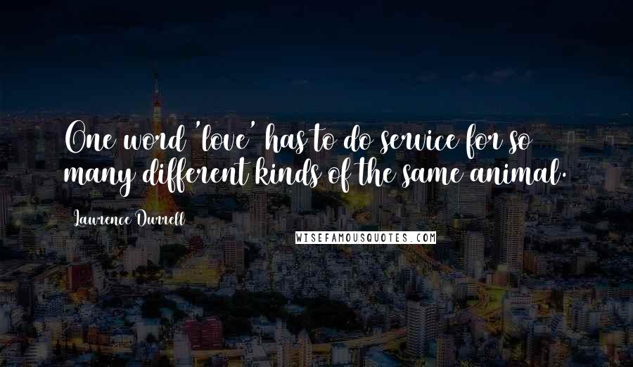 Lawrence Durrell quotes: One word 'love' has to do service for so many different kinds of the same animal.