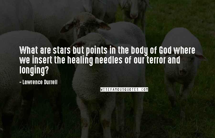 Lawrence Durrell quotes: What are stars but points in the body of God where we insert the healing needles of our terror and longing?