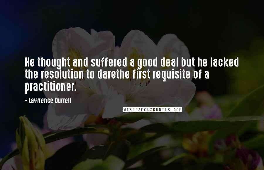 Lawrence Durrell quotes: He thought and suffered a good deal but he lacked the resolution to darethe first requisite of a practitioner.