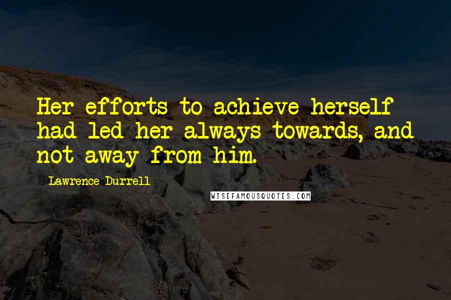 Lawrence Durrell quotes: Her efforts to achieve herself had led her always towards, and not away from him.