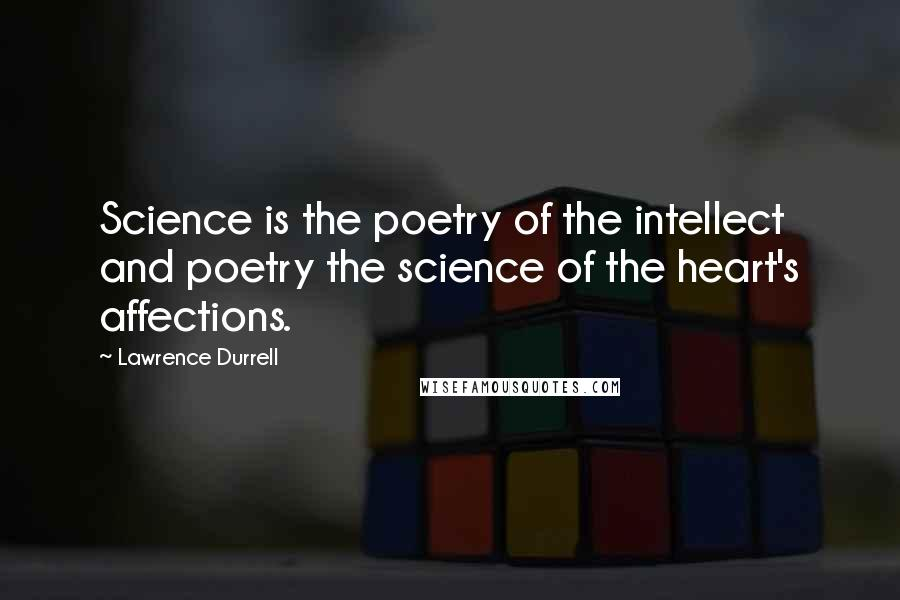 Lawrence Durrell quotes: Science is the poetry of the intellect and poetry the science of the heart's affections.