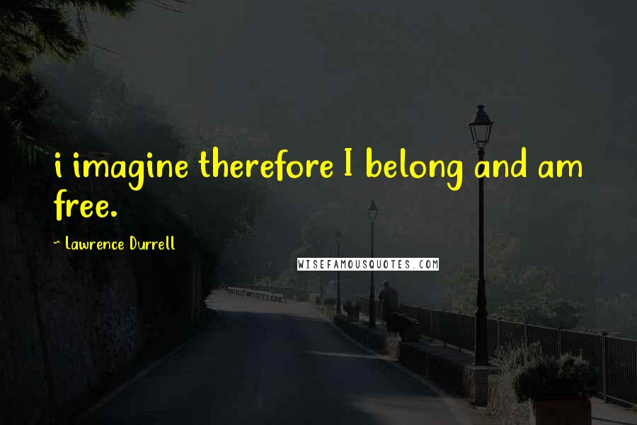 Lawrence Durrell quotes: i imagine therefore I belong and am free.