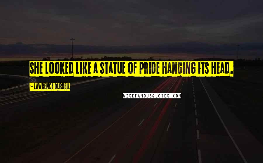 Lawrence Durrell quotes: She looked like a statue of pride hanging its head.